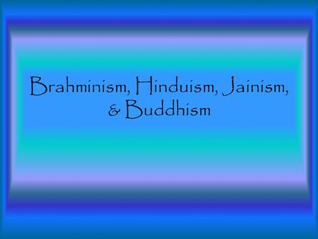 Brahminism, Hinduism, Jainism, & Buddhism. Brahminism The Aryan religion was called Brahminism because their priests were called Brahmins. The Vedas were.