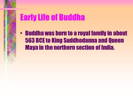 Early Life of Buddha Buddha was born to a royal family in about 563 BCE to King Suddhodanna and Queen Maya in the northern section of India.