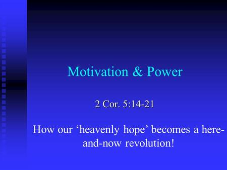 Motivation & Power 2 Cor. 5:14-21 How our 'heavenly hope' becomes a here- and-now revolution!