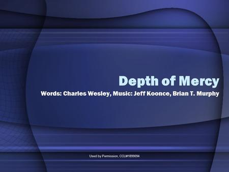 Used by Permission, CCLI#1899094 Depth of Mercy Words: Charles Wesley, Music: Jeff Koonce, Brian T. Murphy.