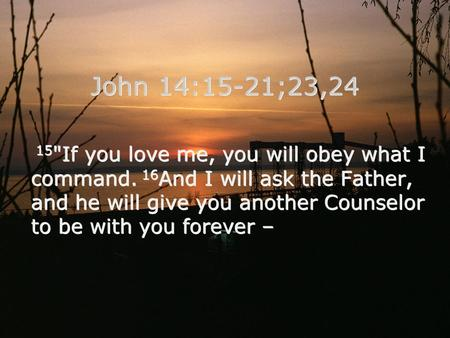 15 If you love me, you will obey what I command. 16 And I will ask the Father, and he will give you another Counselor to be with you forever – John 14:15-21;23,24.
