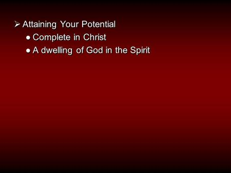  Attaining Your Potential ●Complete in Christ ●A dwelling of God in the Spirit  Attaining Your Potential ●Complete in Christ ●A dwelling of God in the.