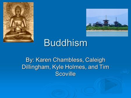 Buddhism By: Karen Chambless, Caleigh Dillingham, Kyle Holmes, and Tim Scoville.