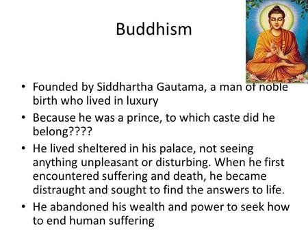 Buddhism Founded by Siddhartha Gautama, a man of noble birth who lived in luxury Because he was a prince, to which caste did he belong???? He lived sheltered.