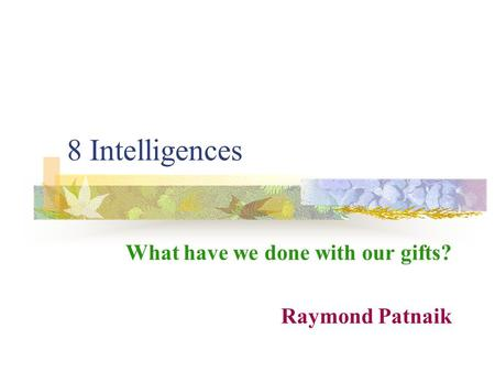 8 Intelligences What have we done with our gifts? Raymond Patnaik.