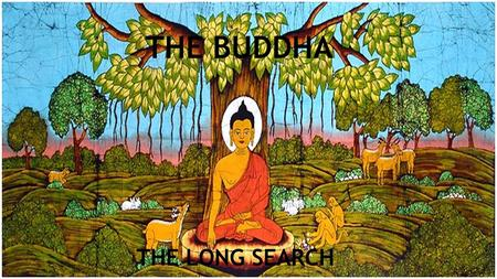 THE BUDDHA THE LONG SEARCH. For years Siddhartha wandered with his beggar`s bowl, seeking one master or guru after another. Even though many of them were.