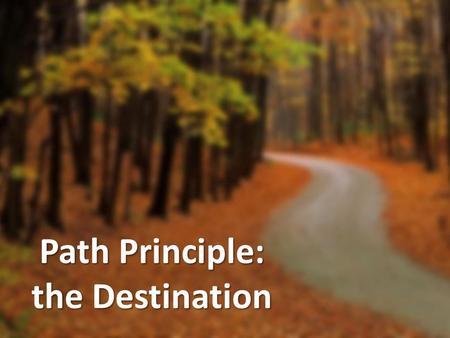 Path Principle: the Destination. The Path Principle Your direction, not your intention, determines your destination.