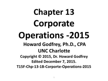 1 Chapter 13 Corporate Operations -2015 Howard Godfrey, Ph.D., CPA UNC Charlotte Copyright © 2015, Dr. Howard Godfrey Edited December 7, 2015. T15F-Chp-13-1B-Corporte-Operations-2015.