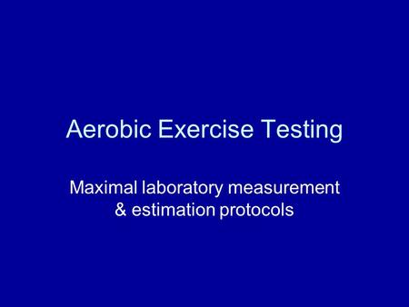 Aerobic Exercise Testing Maximal laboratory measurement & estimation protocols.