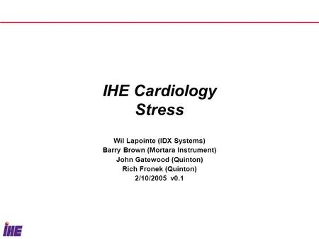 IHE Cardiology Stress Wil Lapointe (IDX Systems) Barry Brown (Mortara Instrument) John Gatewood (Quinton) Rich Fronek (Quinton) 2/10/2005 v0.1.
