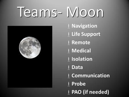 Teams- Moon  Navigation  Life Support  Remote  Medical  Isolation  Data  Communication  Probe  PAO (if needed)