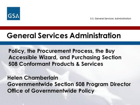 U.S. General Services Administration Helen Chamberlain Governmentwide Section 508 Program Director Office of Governmentwide Policy General Services Administration.