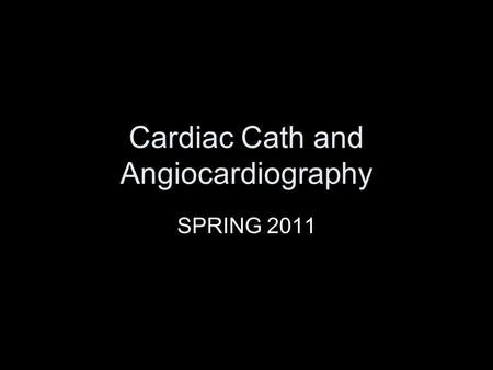 Cardiac Cath and Angiocardiography SPRING 2011. Catherization Studies and Procedures Adults Children.