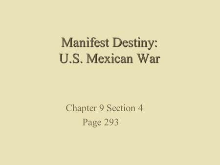 Manifest Destiny: U.S. Mexican War Chapter 9 Section 4 Page 293.