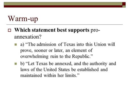 "Warm-up  Which statement best supports pro- annexation? a) ""The admission of Texas into this Union will prove, sooner or later, an element of overwhelming."