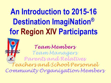 Team Members Team Managers Parents and Relatives Teachers and School Personnel Community Organization Members An Introduction to 2015-16 Destination ImagiNation.