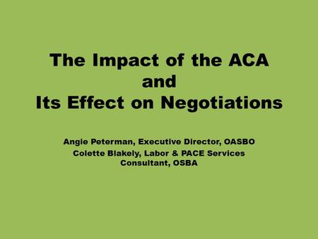 The Impact of the ACA and Its Effect on Negotiations Angie Peterman, Executive Director, OASBO Colette Blakely, Labor & PACE Services Consultant, OSBA.