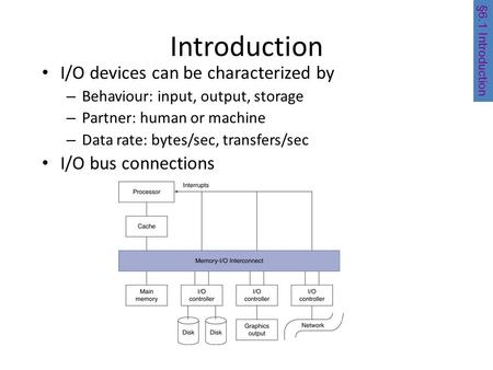 Introduction I/O devices can be characterized by – Behaviour: input, output, storage – Partner: human or machine – Data rate: bytes/sec, transfers/sec.