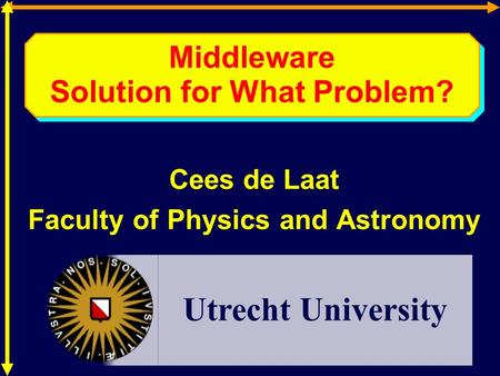 Middleware Solution for What Problem? Cees de Laat Faculty of Physics and Astronomy Utrecht University.