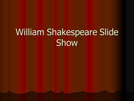 William Shakespeare Slide Show. William Shakespeare * He was born to John Shakespeare and Mary Arden some time in late April 1564 in Stratford-upon-Avon.