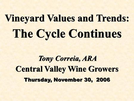 Vineyard Values and Trends: The Cycle Continues Vineyard Values and Trends: The Cycle Continues Central Valley Wine Growers Thursday, November 30, 2006.