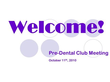 Welcome! Pre-Dental Club Meeting October 11 th, 2010.