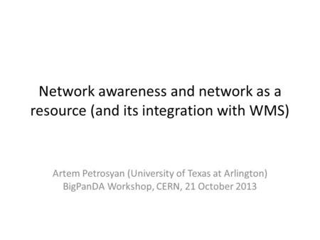 Network awareness and network as a resource (and its integration with WMS) Artem Petrosyan (University of Texas at Arlington) BigPanDA Workshop, CERN,