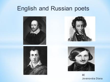 8E Jovanovska Diana English and Russian poets. William Shakespeare April 26, 1564 - English poet and playwright, often considered the greatest English-