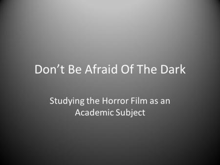 Don't Be Afraid Of The Dark Studying the Horror Film as an Academic Subject.