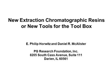 New Extraction Chromatographic Resins or New Tools for the Tool Box E. Philip Horwitz and Daniel R. McAlister PG Research Foundation, Inc. 8205 South Cass.