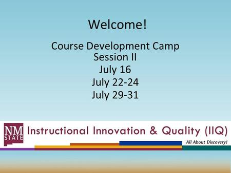 Welcome! Course Development Camp Session II July 16 July 22-24 July 29-31.