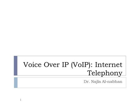 Voice Over IP (VoIP): Internet Telephony Dr. Najla Al-nabhan 1.