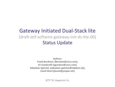Gateway Initiated Dual-Stack lite (draft-ietf-softwire-gateway-init-ds-lite-00) Status Update Authors: Frank Brockners Sri Gundavelli.