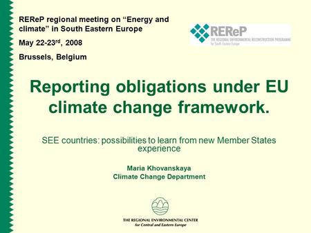 "REReP regional meeting on ""Energy and climate"" in South Eastern Europe May 22-23 rd, 2008 Brussels, Belgium Reporting obligations under EU climate change."