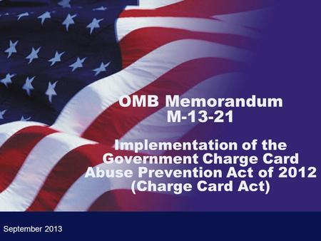 OMB Memorandum M-13-21 Implementation of the Government Charge Card Abuse Prevention Act of 2012 (Charge Card Act) September 2013.