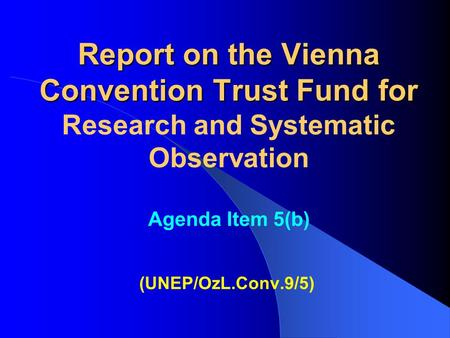Report on the Vienna Convention Trust Fund for Report on the Vienna Convention Trust Fund for Research and Systematic Observation Agenda Item 5(b) (UNEP/OzL.Conv.9/5)