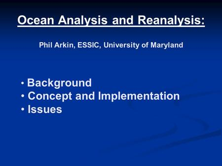Ocean Analysis and Reanalysis: Phil Arkin, ESSIC, University of Maryland Background Concept and Implementation Issues.
