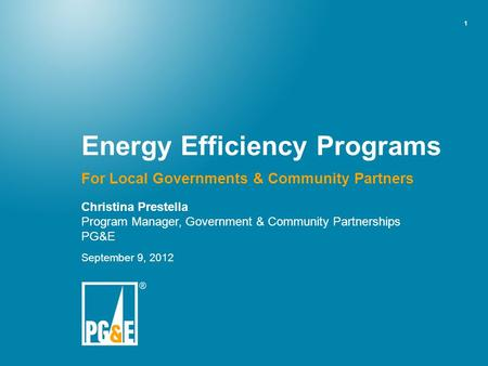 1 Energy Efficiency Programs For Local Governments & Community Partners Christina Prestella Program Manager, Government & Community Partnerships PG&E September.