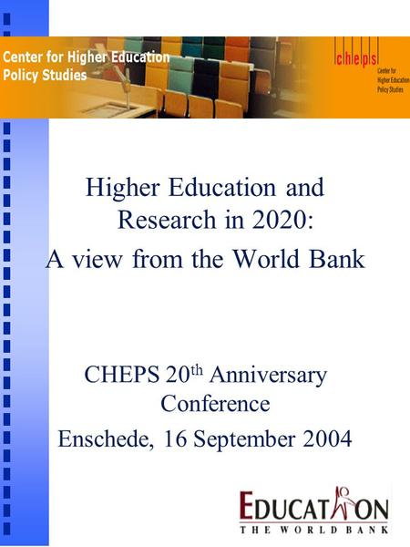 Higher Education and Research in 2020: A view from the World Bank CHEPS 20 th Anniversary Conference Enschede, 16 September 2004.