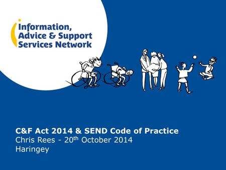 C&F Act 2014 & SEND Code of Practice Chris Rees - 20 th October 2014 Haringey.