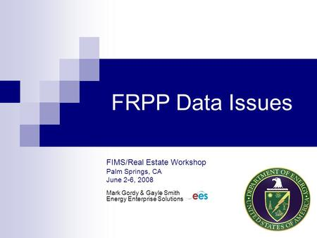 FRPP Data Issues FIMS/Real Estate Workshop Palm Springs, CA June 2-6, 2008 Mark Gordy & Gayle Smith Energy Enterprise Solutions.