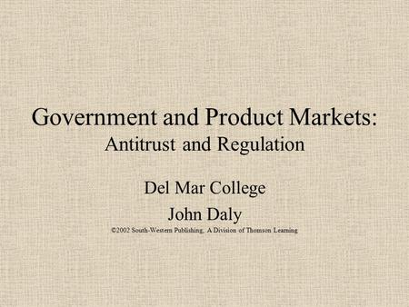 Government and Product Markets: Antitrust and Regulation Del Mar College John Daly ©2002 South-Western Publishing, A Division of Thomson Learning.