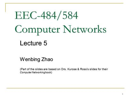 1 EEC-484/584 Computer Networks Lecture 5 Wenbing Zhao (Part of the slides are based on Drs. Kurose & Ross ' s slides for their Computer Networking book.