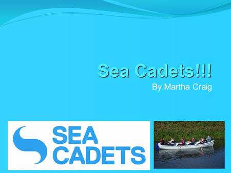 Sea Cadets!!! By Martha Craig. Introduction Most of you know, I am a sea cadet. There are lots of things to do at the sea cadets like sailing, rowing,