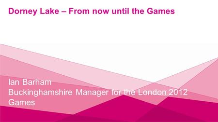 Dorney Lake – From now until the Games Ian Barham Buckinghamshire Manager for the London 2012 Games.