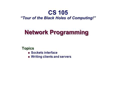 "Network Programming Topics Sockets interface Writing clients and servers CS 105 ""Tour of the Black Holes of Computing!"""