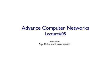 Advance Computer Networks Lecture#05 Instructor: Engr. Muhammad Mateen Yaqoob.