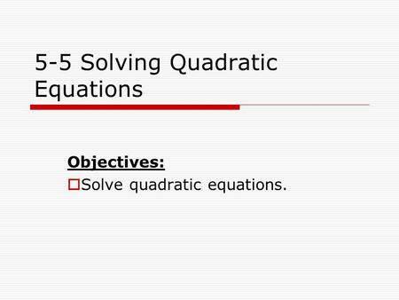 5-5 Solving Quadratic Equations Objectives:  Solve quadratic equations.