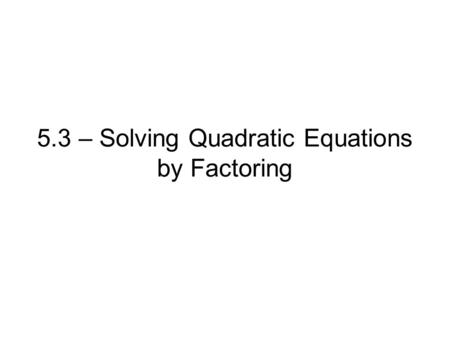 5.3 – Solving Quadratic Equations by Factoring. Ex. 1 Solve y = x 2 + 5x + 6 by factoring.