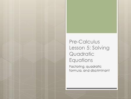Pre-Calculus Lesson 5: Solving Quadratic Equations Factoring, quadratic formula, and discriminant.